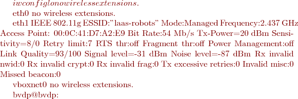 "$ iwconfig lo        no wireless extensions.  eth0      no wireless extensions.  eth1      IEEE 802.11g  ESSID:""laas-robots""             Mode:Managed  Frequency:2.437 GHz  Access Point: 00:0C:41:D7:A2:E9              Bit Rate:54 Mb/s   Tx-Power=20 dBm   Sensitivity=8/0             Retry limit:7   RTS thr:off   Fragment thr:off           Power Management:off           Link Quality=93/100  Signal level=-31 dBm  Noise level=-87 dBm           Rx invalid nwid:0  Rx invalid crypt:0  Rx invalid frag:0           Tx excessive retries:0  Invalid misc:0   Missed beacon:0  vboxnet0  no wireless extensions.  bvdp@bvdp:~$"
