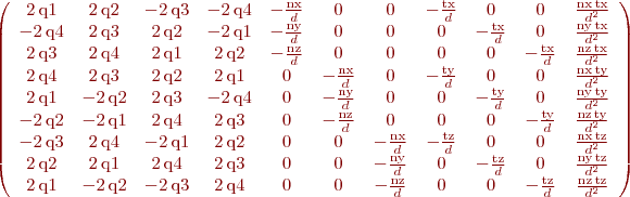 $\left(\begin{array}{ccccccccccc} 2\, \mathrm{q1} & 2\, \mathrm{q2} & - 2\, \mathrm{q3} & - 2\, \mathrm{q4} & -\frac{\mathrm{nx}}{d} & 0 & 0 & -\frac{\mathrm{tx}}{d} & 0 & 0 & \frac{\mathrm{nx}\, \mathrm{tx}}{d^2}\\ - 2\, \mathrm{q4} & 2\, \mathrm{q3} & 2\, \mathrm{q2} & - 2\, \mathrm{q1} & -\frac{\mathrm{ny}}{d} & 0 & 0 & 0 & -\frac{\mathrm{tx}}{d} & 0 & \frac{\mathrm{ny}\, \mathrm{tx}}{d^2}\\ 2\, \mathrm{q3} & 2\, \mathrm{q4} & 2\, \mathrm{q1} & 2\, \mathrm{q2} & -\frac{\mathrm{nz}}{d} & 0 & 0 & 0 & 0 & -\frac{\mathrm{tx}}{d} & \frac{\mathrm{nz}\, \mathrm{tx}}{d^2}\\ 2\, \mathrm{q4} & 2\, \mathrm{q3} & 2\, \mathrm{q2} & 2\, \mathrm{q1} & 0 & -\frac{\mathrm{nx}}{d} & 0 & -\frac{\mathrm{ty}}{d} & 0 & 0 & \frac{\mathrm{nx}\, \mathrm{ty}}{d^2}\\ 2\, \mathrm{q1} & - 2\, \mathrm{q2} & 2\, \mathrm{q3} & - 2\, \mathrm{q4} & 0 & -\frac{\mathrm{ny}}{d} & 0 & 0 & -\frac{\mathrm{ty}}{d} & 0 & \frac{\mathrm{ny}\, \mathrm{ty}}{d^2}\\ - 2\, \mathrm{q2} & - 2\, \mathrm{q1} & 2\, \mathrm{q4} & 2\, \mathrm{q3} & 0 & -\frac{\mathrm{nz}}{d} & 0 & 0 & 0 & -\frac{\mathrm{ty}}{d} & \frac{\mathrm{nz}\, \mathrm{ty}}{d^2}\\ - 2\, \mathrm{q3} & 2\, \mathrm{q4} & - 2\, \mathrm{q1} & 2\, \mathrm{q2} & 0 & 0 & -\frac{\mathrm{nx}}{d} & -\frac{\mathrm{tz}}{d} & 0 & 0 & \frac{\mathrm{nx}\, \mathrm{tz}}{d^2}\\ 2\, \mathrm{q2} & 2\, \mathrm{q1} & 2\, \mathrm{q4} & 2\, \mathrm{q3} & 0 & 0 & -\frac{\mathrm{ny}}{d} & 0 & -\frac{\mathrm{tz}}{d} & 0 & \frac{\mathrm{ny}\, \mathrm{tz}}{d^2}\\ 2\, \mathrm{q1} & - 2\, \mathrm{q2} & - 2\, \mathrm{q3} & 2\, \mathrm{q4} & 0 & 0 & -\frac{\mathrm{nz}}{d} & 0 & 0 & -\frac{\mathrm{tz}}{d} & \frac{\mathrm{nz}\, \mathrm{tz}}{d^2} \end{array}\right)$